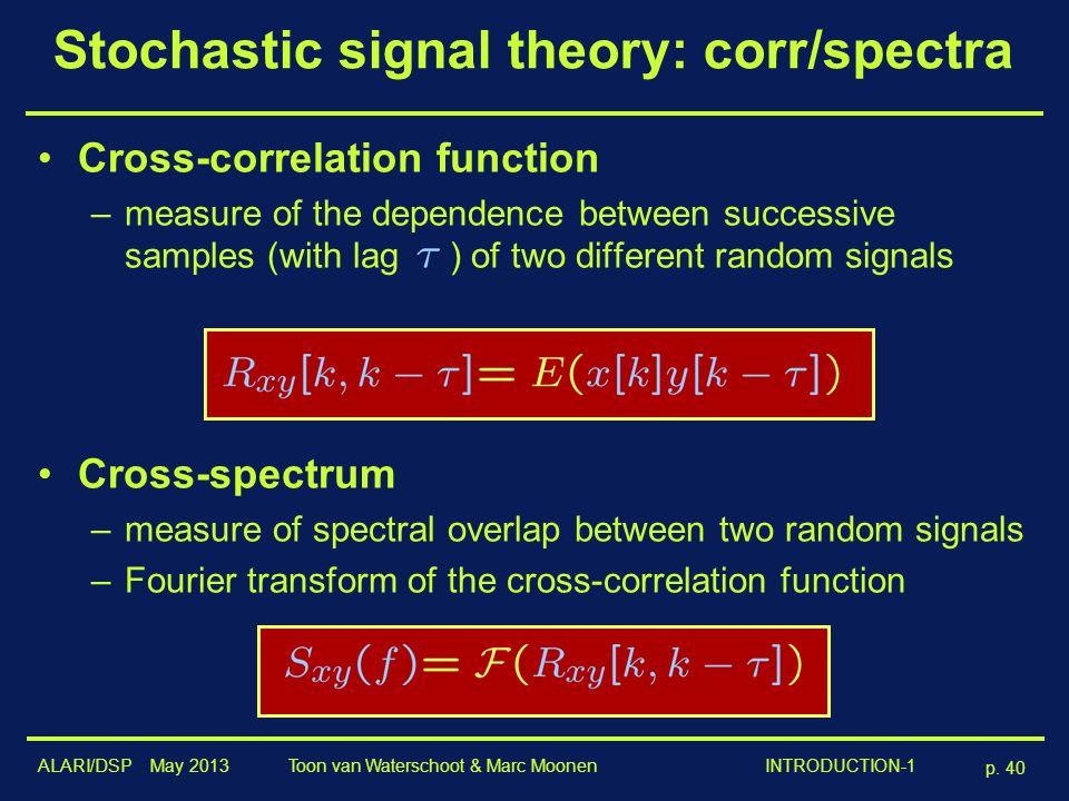 ALARI/DSP May 2013 p. 40 Toon van Waterschoot & Marc Moonen INTRODUCTION-1 Stochastic signal theory: corr/spectra Cross-correlation function –measure