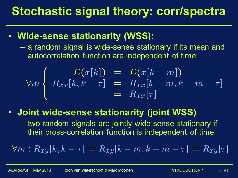 ALARI/DSP May 2013 p. 41 Toon van Waterschoot & Marc Moonen INTRODUCTION-1 Stochastic signal theory: corr/spectra Wide-sense stationarity (WSS): –a ra