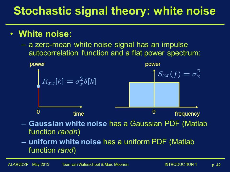 ALARI/DSP May 2013 p. 42 Toon van Waterschoot & Marc Moonen INTRODUCTION-1 Stochastic signal theory: white noise White noise: –a zero-mean white noise