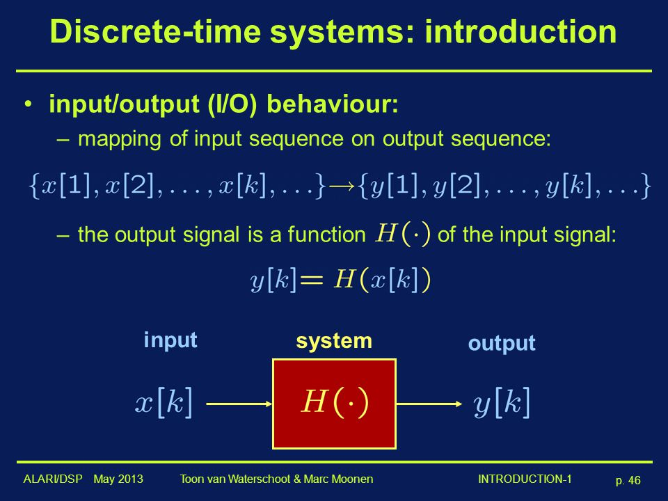 ALARI/DSP May 2013 p. 46 Toon van Waterschoot & Marc Moonen INTRODUCTION-1 Discrete-time systems: introduction input/output (I/O) behaviour: –mapping