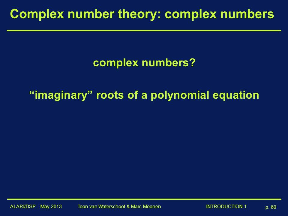 "ALARI/DSP May 2013 p. 60 Toon van Waterschoot & Marc Moonen INTRODUCTION-1 Complex number theory: complex numbers complex numbers? ""imaginary"" roots o"