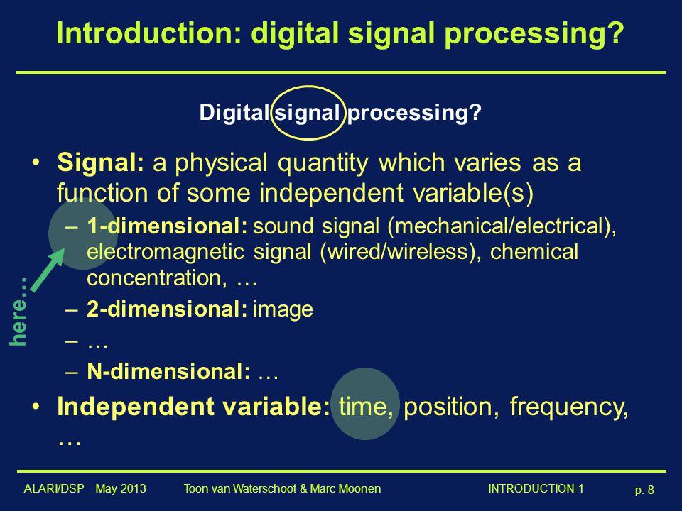 ALARI/DSP May 2013 p. 8 Toon van Waterschoot & Marc Moonen INTRODUCTION-1 Introduction: digital signal processing? Digital signal processing? Signal: