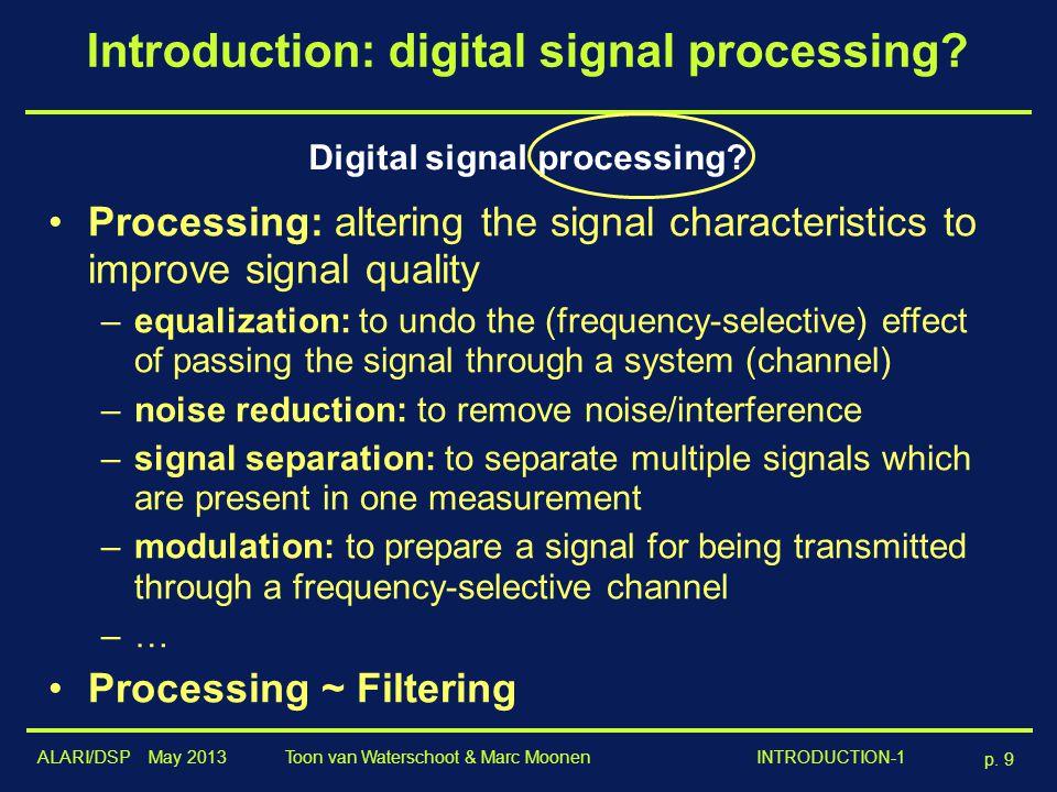 ALARI/DSP May 2013 p. 9 Toon van Waterschoot & Marc Moonen INTRODUCTION-1 Introduction: digital signal processing? Digital signal processing? Processi