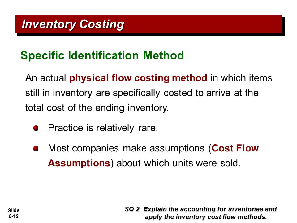 Slide 6-12 An actual physical flow costing method in which items still in inventory are specifically costed to arrive at the total cost of the ending