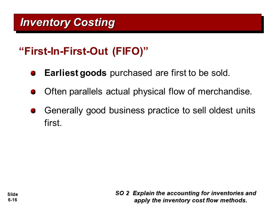 Slide 6-16 Earliest goods purchased are first to be sold. Often parallels actual physical flow of merchandise. Generally good business practice to sel
