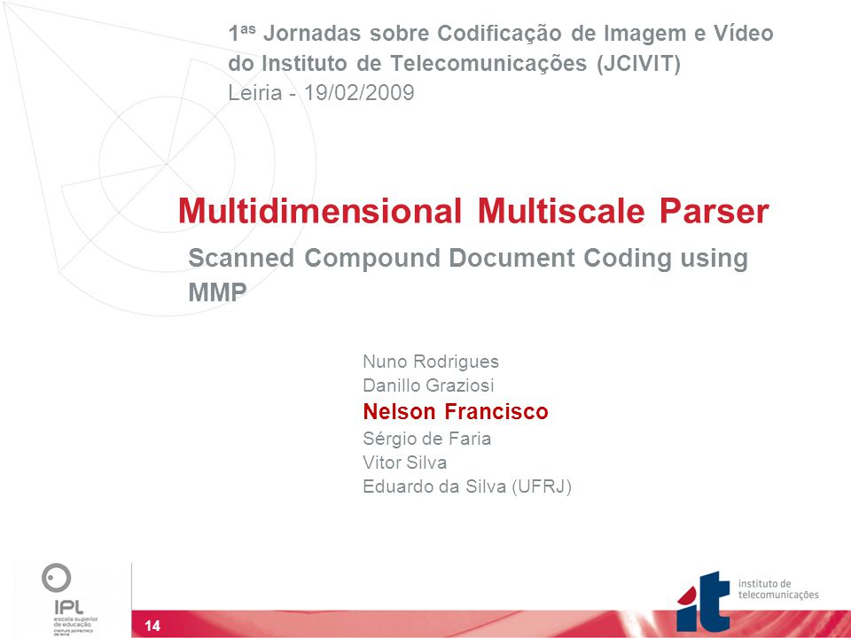14 Multidimensional Multiscale Parser 1 as Jornadas sobre Codificação de Imagem e Vídeo do Instituto de Telecomunicações (JCIVIT)‏ Leiria - 19/02/2009 Scanned Compound Document Coding using MMP Nuno Rodrigues Danillo Graziosi Nelson Francisco Sérgio de Faria Vitor Silva Eduardo da Silva (UFRJ)