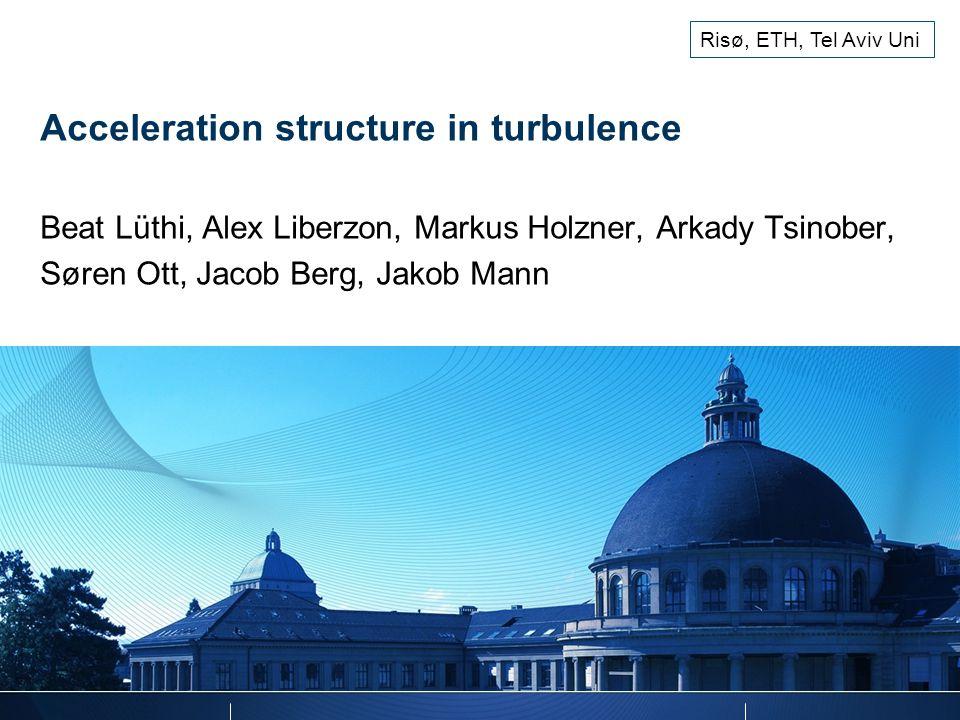 Risø, ETH, Tel Aviv Uni Acceleration structure in turbulence Beat Lüthi, Alex Liberzon, Markus Holzner, Arkady Tsinober, Søren Ott, Jacob Berg, Jakob Mann
