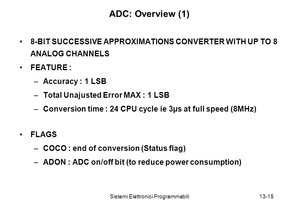 Sistemi Elettronici Programmabili13-15 ADC: Overview (1) 8-BIT SUCCESSIVE APPROXIMATIONS CONVERTER WITH UP TO 8 ANALOG CHANNELS FEATURE : –Accuracy : 1 LSB –Total Unajusted Error MAX : 1 LSB –Conversion time : 24 CPU cycle ie 3µs at full speed (8MHz) FLAGS –COCO : end of conversion (Status flag) –ADON : ADC on/off bit (to reduce power consumption)