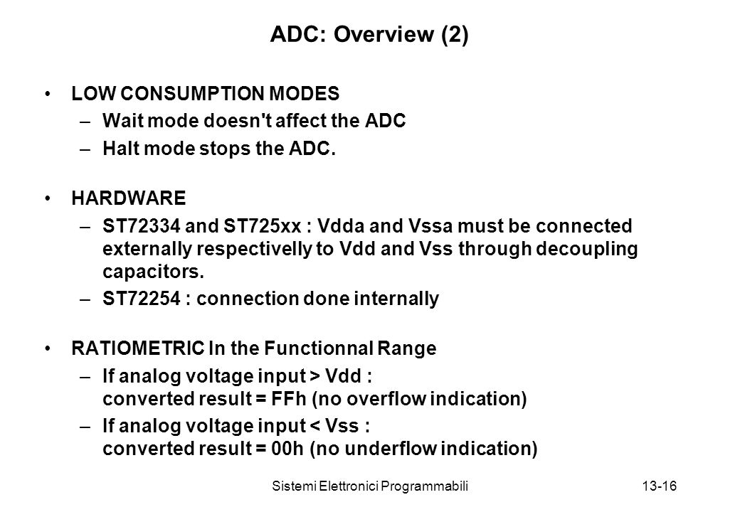 Sistemi Elettronici Programmabili13-16 ADC: Overview (2) LOW CONSUMPTION MODES –Wait mode doesn t affect the ADC –Halt mode stops the ADC.
