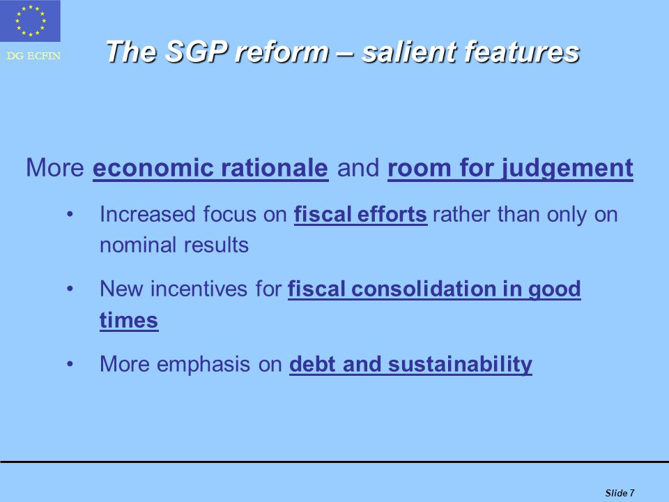 DG ECFIN Slide 7 More economic rationale and room for judgement Increased focus on fiscal efforts rather than only on nominal results New incentives for fiscal consolidation in good times More emphasis on debt and sustainability The SGP reform – salient features