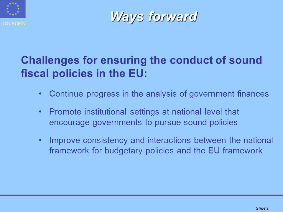 DG ECFIN Slide 9 Ways forward Challenges for ensuring the conduct of sound fiscal policies in the EU: Continue progress in the analysis of government finances Promote institutional settings at national level that encourage governments to pursue sound policies Improve consistency and interactions between the national framework for budgetary policies and the EU framework