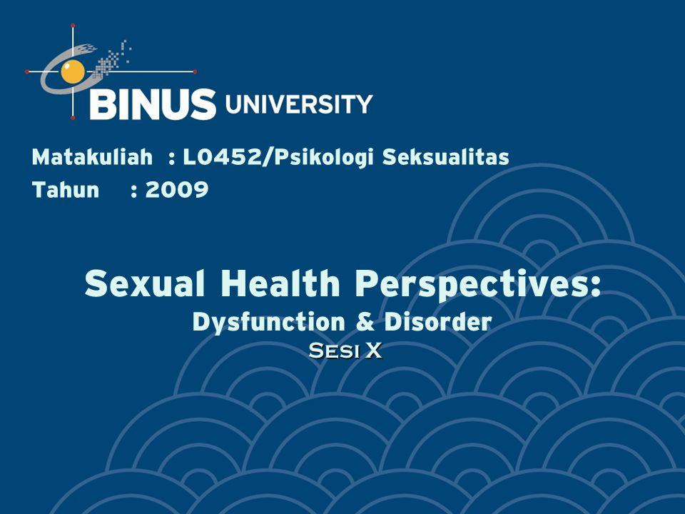 Sesi X Sexual Health Perspectives: Dysfunction & Disorder Sesi X Matakuliah: L0452/Psikologi Seksualitas Tahun: 2009