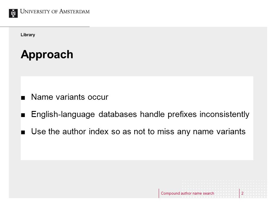 Compound author name search2 Approach Name variants occur English-language databases handle prefixes inconsistently Use the author index so as not to miss any name variants Library