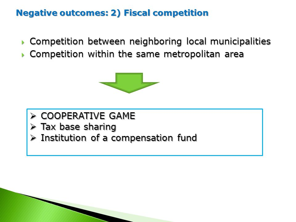Negative outcomes: 2) Fiscal competition  Competition between neighboring local municipalities  Competition within the same metropolitan area  COOPERATIVE GAME  Tax base sharing  Institution of a compensation fund