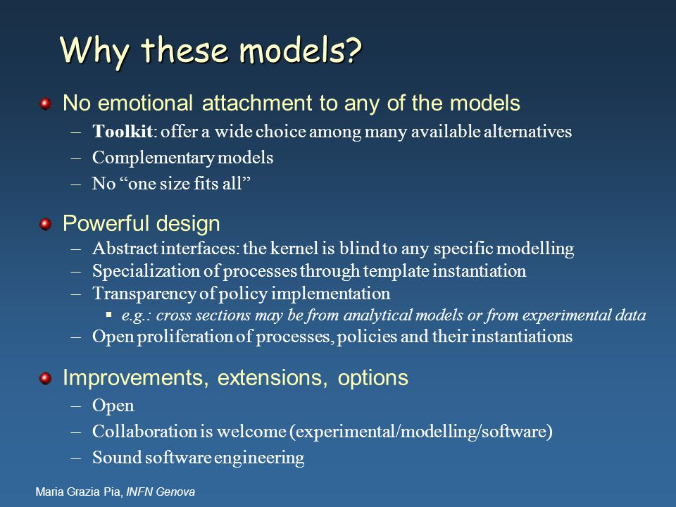 Maria Grazia Pia, INFN Genova Why these models? No emotional attachment to any of the models –Toolkit: offer a wide choice among many available altern