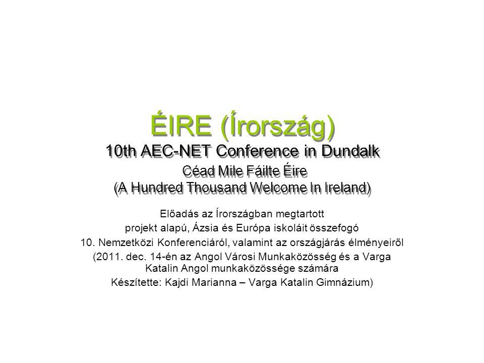 ÉIRE (Írország) 10th AEC-NET Conference in Dundalk Céad Mile Fáilte Éire (A Hundred Thousand Welcome In Ireland) Előadás az Írországban megtartott projekt alapú, Ázsia és Európa iskoláit összefogó 10.