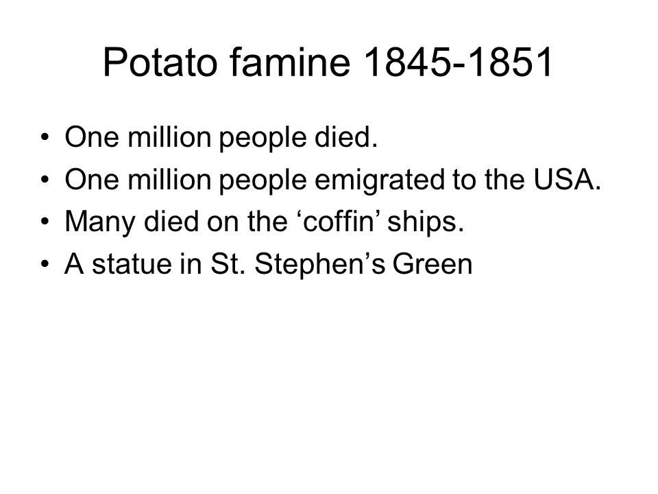 Potato famine 1845-1851 One million people died. One million people emigrated to the USA.