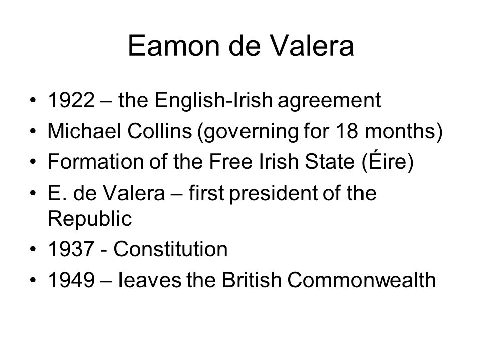 Eamon de Valera 1922 – the English-Irish agreement Michael Collins (governing for 18 months) Formation of the Free Irish State (Éire) E.