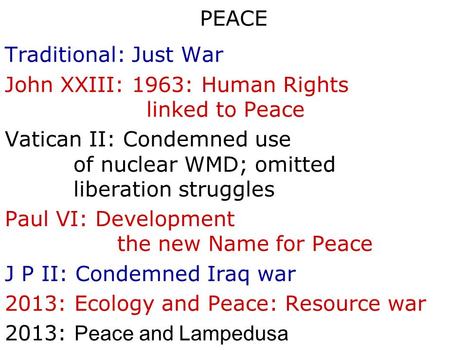PEACE Traditional: Just War John XXIII: 1963: Human Rights linked to Peace Vatican II: Condemned use of nuclear WMD; omitted liberation struggles Paul VI: Development the new Name for Peace J P II: Condemned Iraq war 2013: Ecology and Peace: Resource war 2013: Peace and Lampedusa