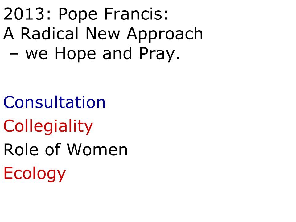 2013: Pope Francis: A Radical New Approach – we Hope and Pray. Consultation Collegiality Role of Women Ecology
