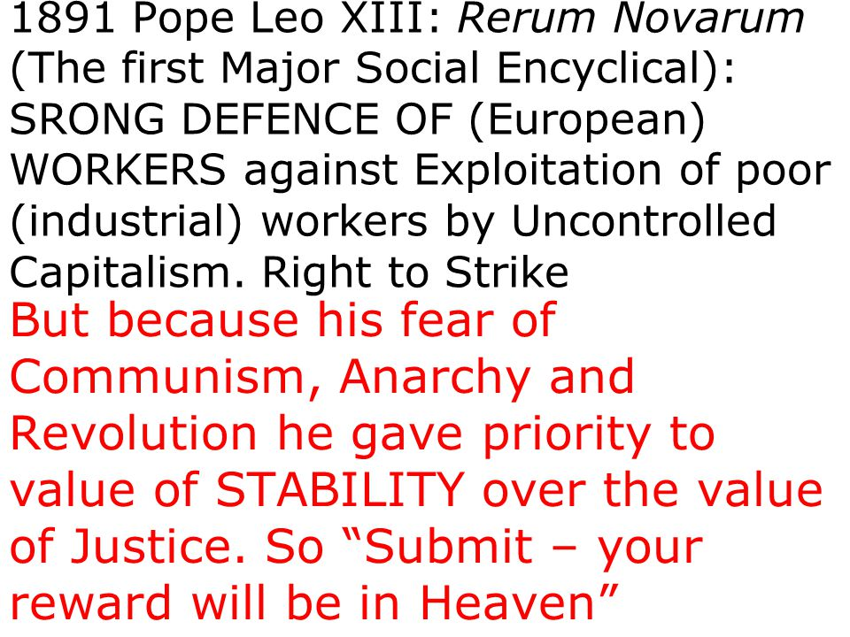 1891 Pope Leo XIII: Rerum Novarum (The first Major Social Encyclical): SRONG DEFENCE OF (European) WORKERS against Exploitation of poor (industrial) w