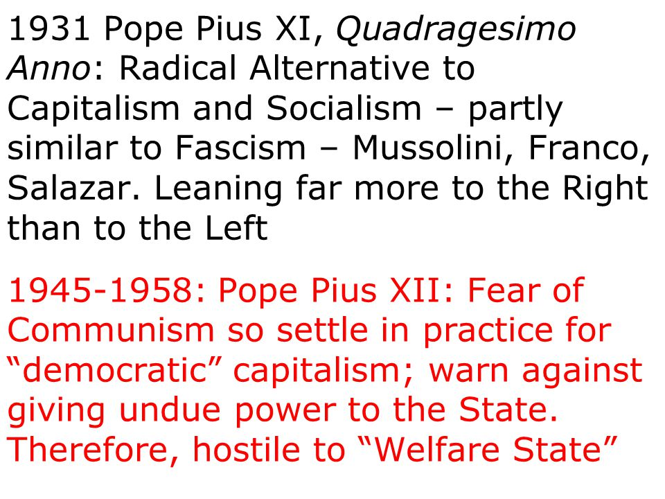 1931 Pope Pius XI, Quadragesimo Anno: Radical Alternative to Capitalism and Socialism – partly similar to Fascism – Mussolini, Franco, Salazar. Leanin