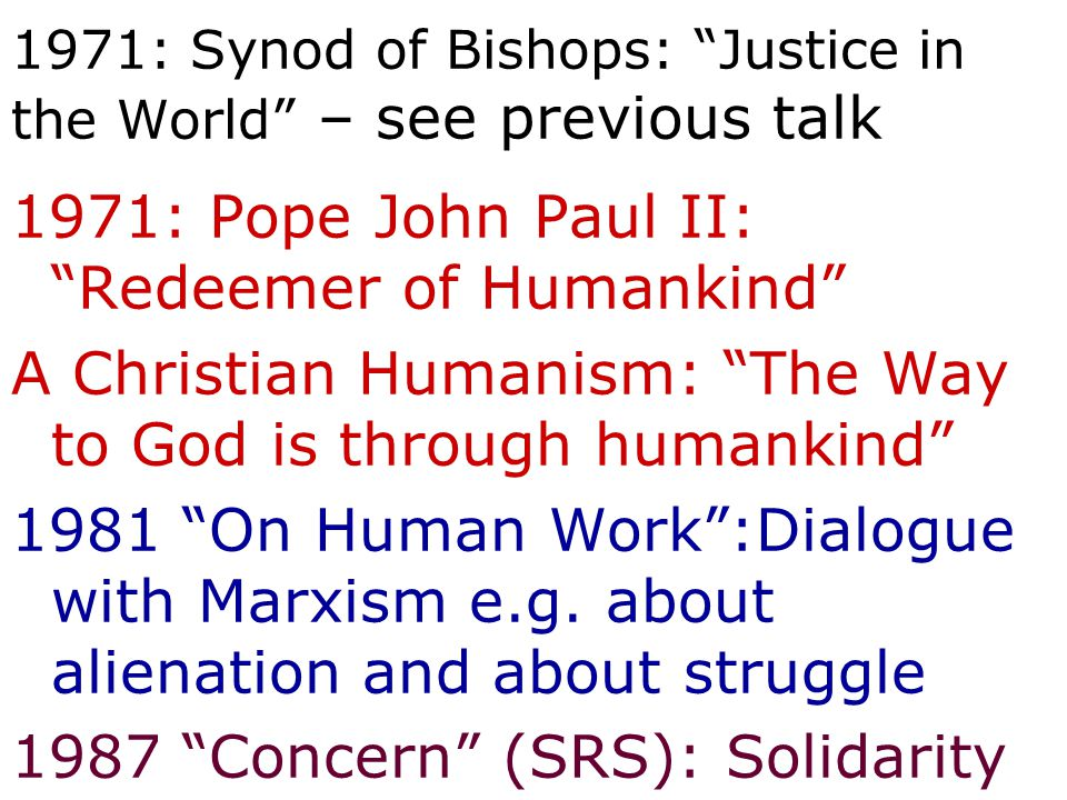 "1971: Synod of Bishops: ""Justice in the World"" – see previous talk 1971: Pope John Paul II: ""Redeemer of Humankind"" A Christian Humanism: ""The Way to"