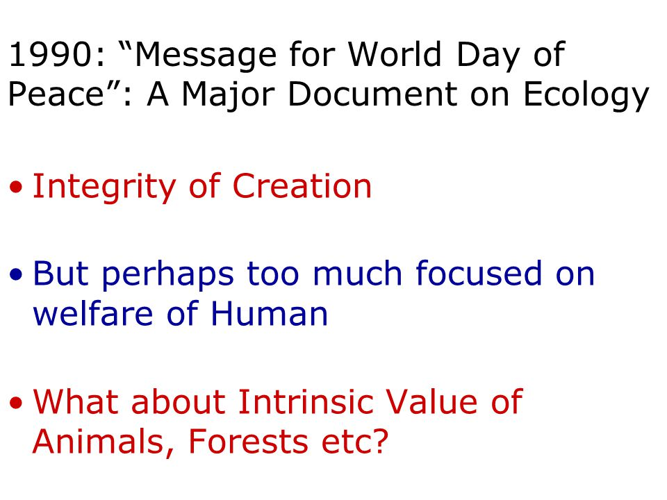 1990: Message for World Day of Peace : A Major Document on Ecology Integrity of Creation But perhaps too much focused on welfare of Human What about Intrinsic Value of Animals, Forests etc
