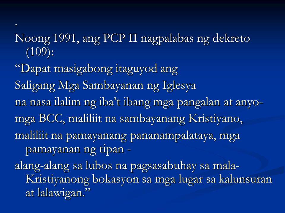 """. Noong 1991, ang PCP II nagpalabas ng dekreto (109): """"Dapat masigabong itaguyod ang Saligang Mga Sambayanan ng Iglesya na nasa ilalim ng iba't ibang"""
