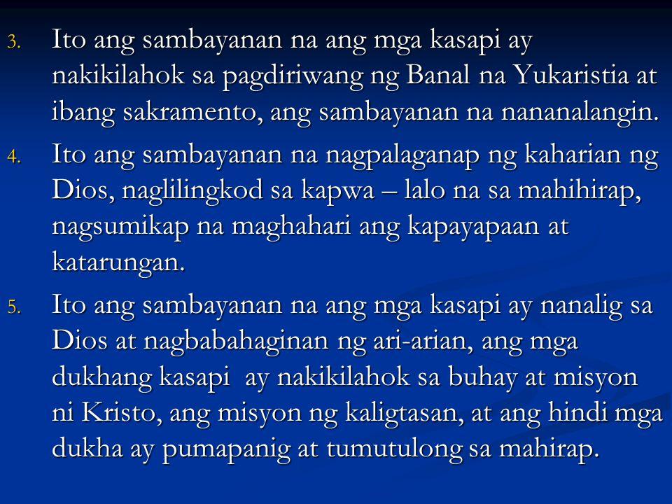 3. Ito ang sambayanan na ang mga kasapi ay nakikilahok sa pagdiriwang ng Banal na Yukaristia at ibang sakramento, ang sambayanan na nananalangin. 4. I
