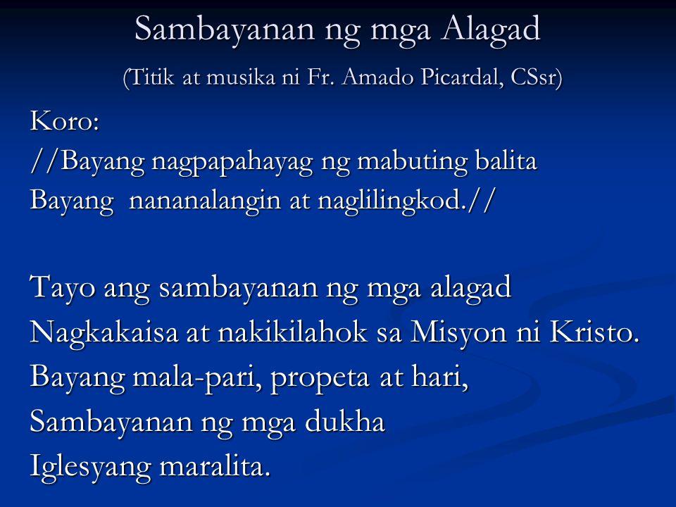 Sambayanan ng mga Alagad (Titik at musika ni Fr. Amado Picardal, CSsr) Koro: //Bayang nagpapahayag ng mabuting balita Bayang nananalangin at nagliling