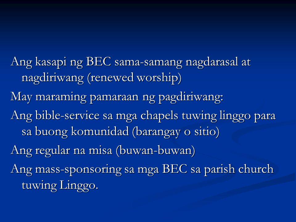 Ang kasapi ng BEC sama-samang nagdarasal at nagdiriwang (renewed worship) May maraming pamaraan ng pagdiriwang: Ang bible-service sa mga chapels tuwin