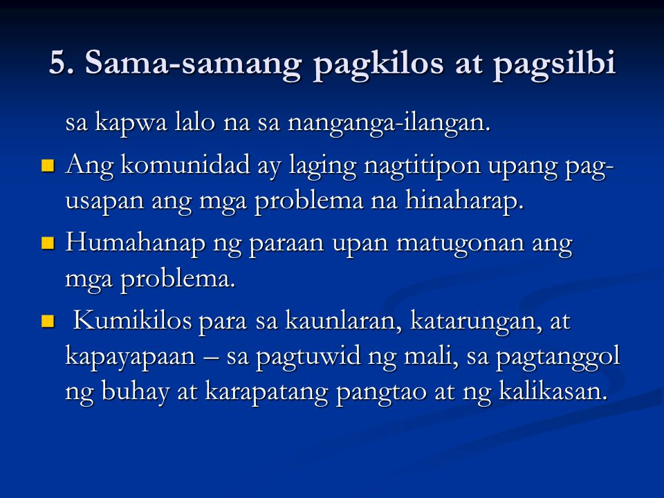 5. Sama-samang pagkilos at pagsilbi sa kapwa lalo na sa nanganga-ilangan. Ang komunidad ay laging nagtitipon upang pag- usapan ang mga problema na hin