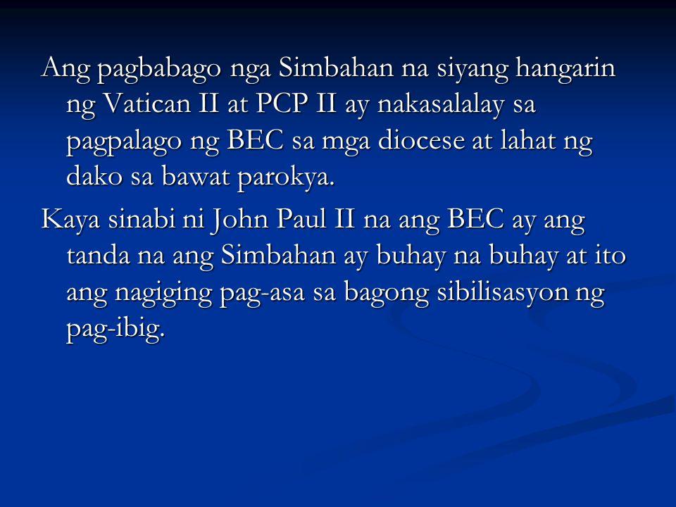 Ang pagbabago nga Simbahan na siyang hangarin ng Vatican II at PCP II ay nakasalalay sa pagpalago ng BEC sa mga diocese at lahat ng dako sa bawat paro