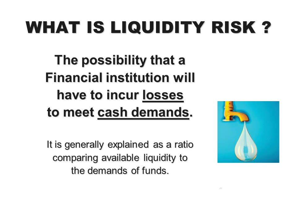 WHAT IS LIQUIDITY RISK ? The possibility that a Financial institution will have to incur losses to meet cash demands. It is generally explained as a r
