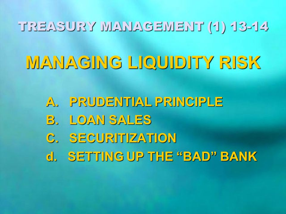 "TREASURY MANAGEMENT (1) 13-14 MANAGING LIQUIDITY RISK A. PRUDENTIAL PRINCIPLE B. LOAN SALES C. SECURITIZATION d. SETTING UP THE ""BAD"" BANK"