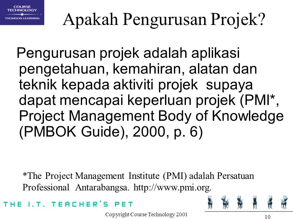 Copyright Course Technology 2001 10 Apakah Pengurusan Projek? Pengurusan projek adalah aplikasi pengetahuan, kemahiran, alatan dan teknik kepada aktiv