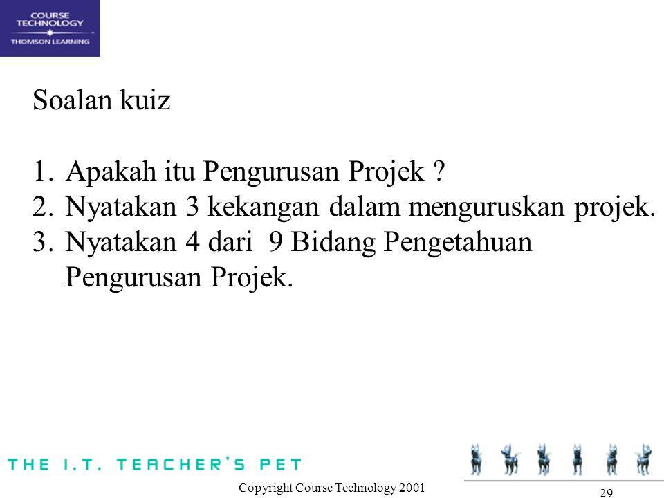 Copyright Course Technology 2001 29 Soalan kuiz 1.Apakah itu Pengurusan Projek ? 2.Nyatakan 3 kekangan dalam menguruskan projek. 3.Nyatakan 4 dari 9 B