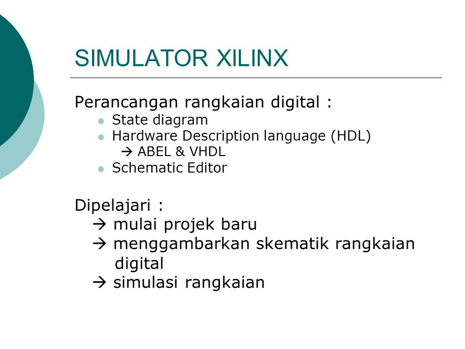 SIMULATOR XILINX Perancangan rangkaian digital : State diagram Hardware Description language (HDL)  ABEL & VHDL Schematic Editor Dipelajari :  mulai projek baru  menggambarkan skematik rangkaian digital  simulasi rangkaian