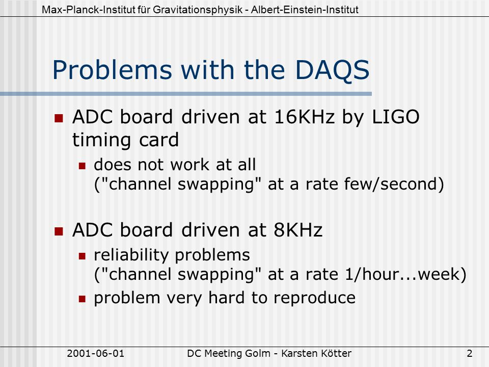 Max-Planck-Institut für Gravitationsphysik - Albert-Einstein-Institut 2001-06-01DC Meeting Golm - Karsten Kötter2 Problems with the DAQS ADC board driven at 16KHz by LIGO timing card does not work at all ( channel swapping at a rate few/second) ADC board driven at 8KHz reliability problems ( channel swapping at a rate 1/hour...week) problem very hard to reproduce