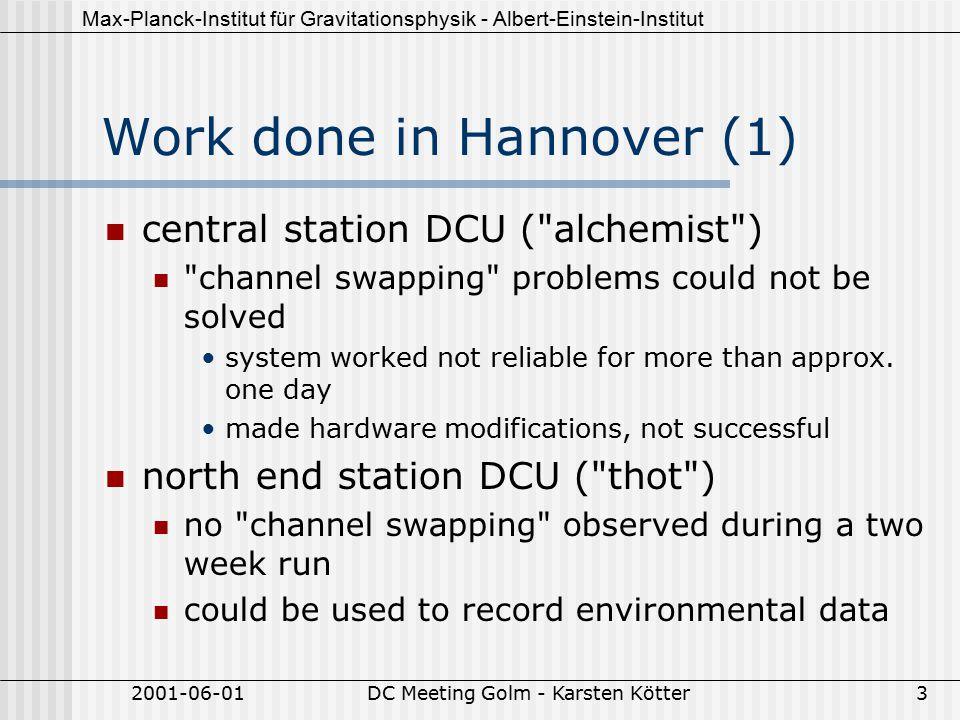 Max-Planck-Institut für Gravitationsphysik - Albert-Einstein-Institut 2001-06-01DC Meeting Golm - Karsten Kötter3 Work done in Hannover (1) central station DCU ( alchemist ) channel swapping problems could not be solved system worked not reliable for more than approx.
