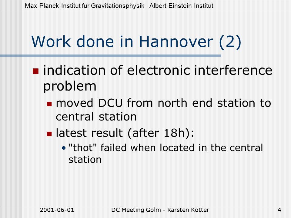 Max-Planck-Institut für Gravitationsphysik - Albert-Einstein-Institut 2001-06-01DC Meeting Golm - Karsten Kötter4 Work done in Hannover (2) indication of electronic interference problem moved DCU from north end station to central station latest result (after 18h): thot failed when located in the central station