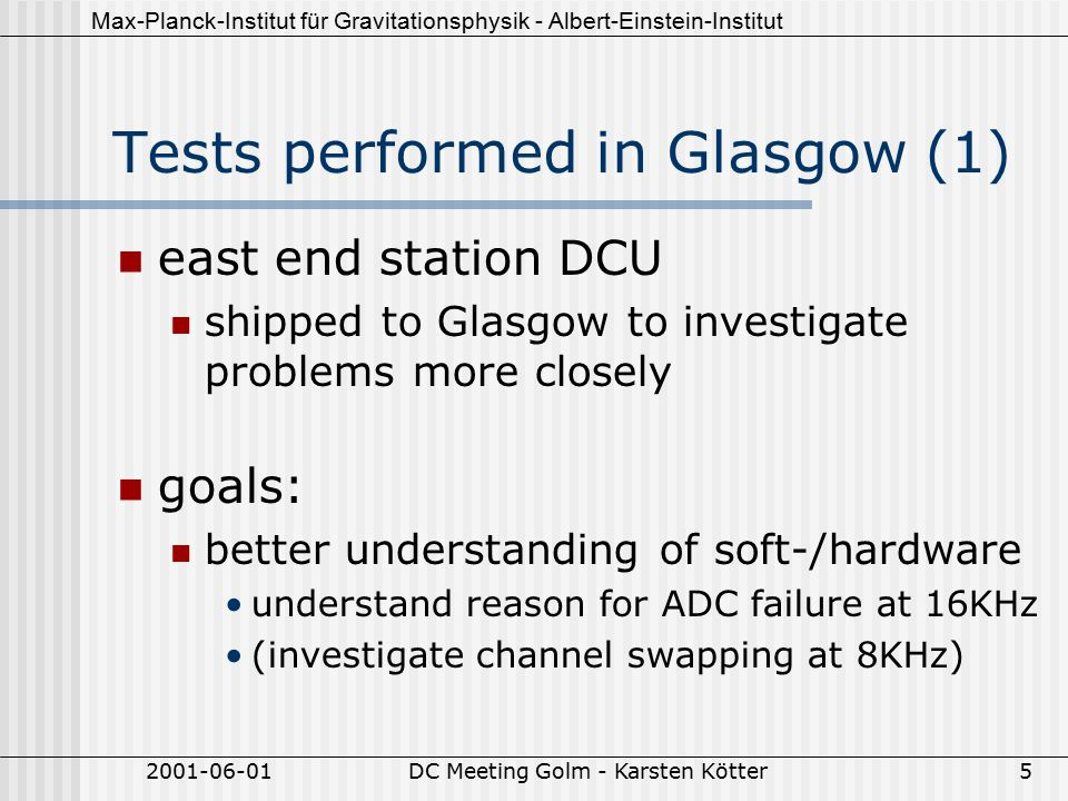 Max-Planck-Institut für Gravitationsphysik - Albert-Einstein-Institut 2001-06-01DC Meeting Golm - Karsten Kötter5 Tests performed in Glasgow (1) east end station DCU shipped to Glasgow to investigate problems more closely goals: better understanding of soft-/hardware understand reason for ADC failure at 16KHz (investigate channel swapping at 8KHz)