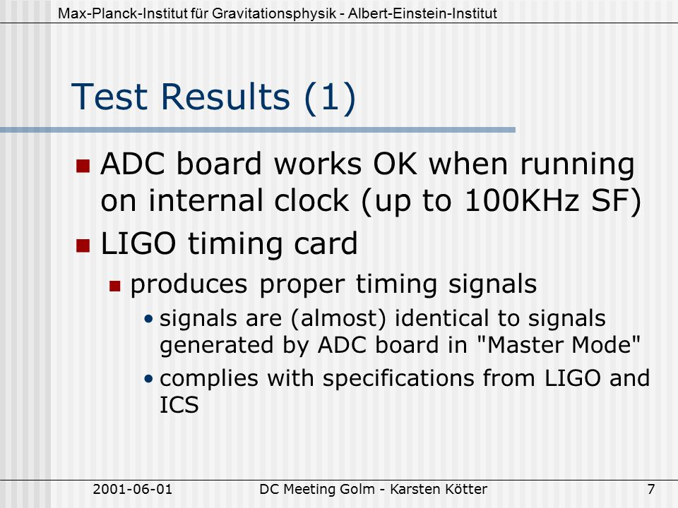 Max-Planck-Institut für Gravitationsphysik - Albert-Einstein-Institut 2001-06-01DC Meeting Golm - Karsten Kötter7 Test Results (1) ADC board works OK when running on internal clock (up to 100KHz SF) LIGO timing card produces proper timing signals signals are (almost) identical to signals generated by ADC board in Master Mode complies with specifications from LIGO and ICS