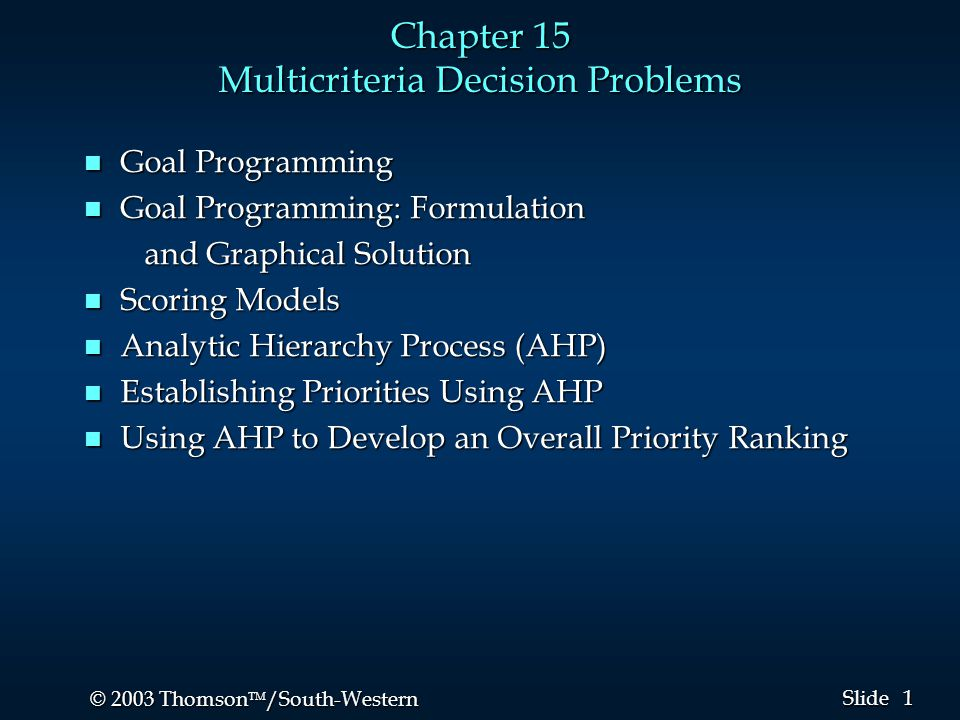 1 1 © 2003 Thomson  /South-Western Slide Chapter 15 Multicriteria Decision Problems n Goal Programming n Goal Programming: Formulation and Graphical Solution and Graphical Solution n Scoring Models n Analytic Hierarchy Process (AHP) n Establishing Priorities Using AHP n Using AHP to Develop an Overall Priority Ranking