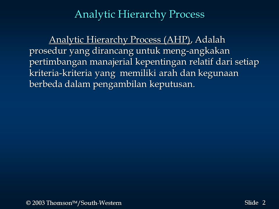 2 2 © 2003 Thomson  /South-Western Slide Analytic Hierarchy Process Analytic Hierarchy Process (AHP), Adalah prosedur yang dirancang untuk meng-angkakan pertimbangan manajerial kepentingan relatif dari setiap kriteria-kriteria yang memiliki arah dan kegunaan berbeda dalam pengambilan keputusan.