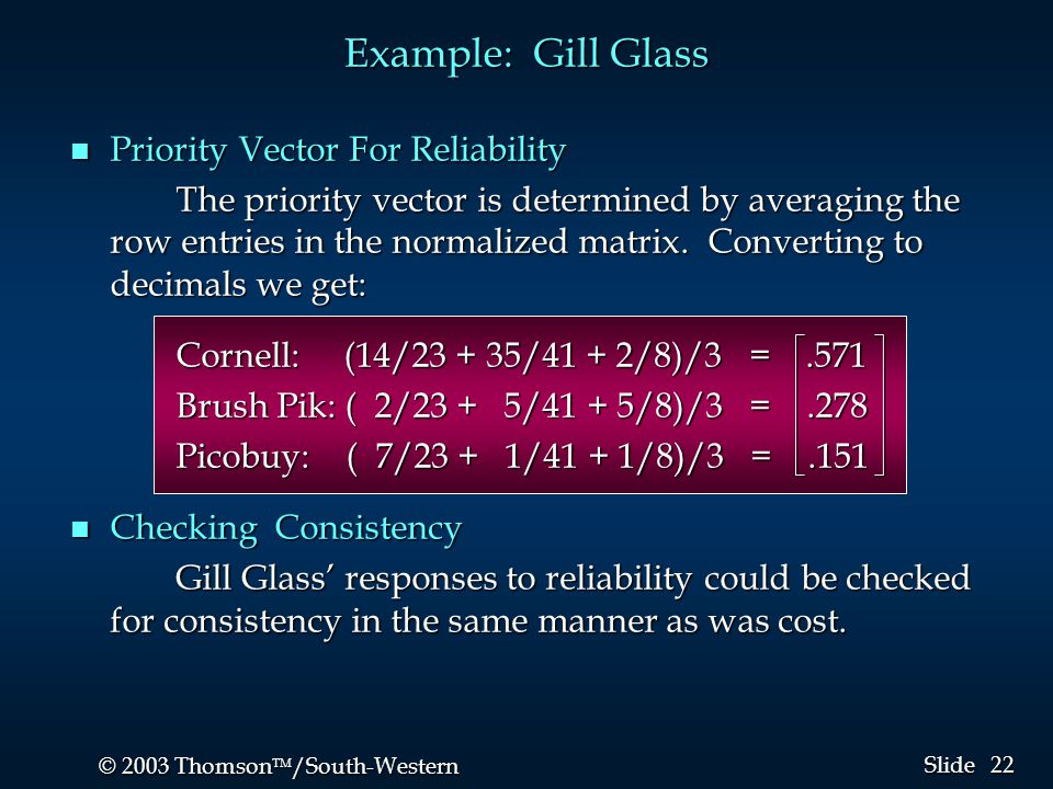 22 © 2003 Thomson  /South-Western Slide Example: Gill Glass n Priority Vector For Reliability The priority vector is determined by averaging the row entries in the normalized matrix.