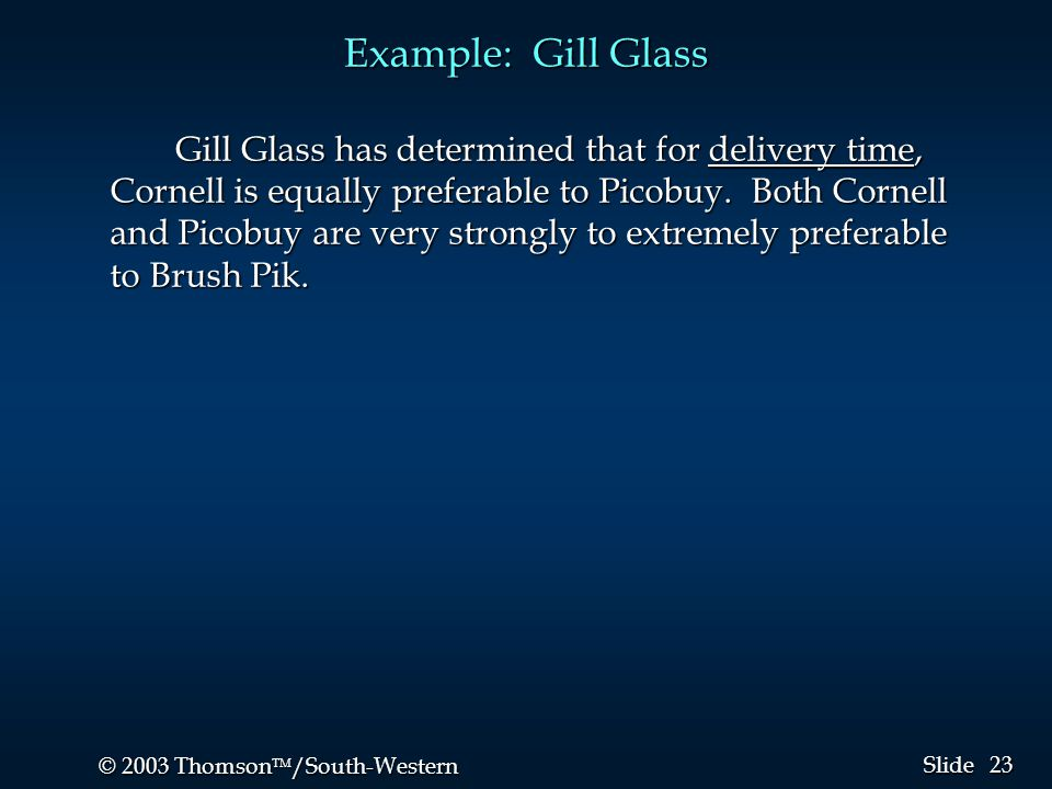 23 © 2003 Thomson  /South-Western Slide Example: Gill Glass Gill Glass has determined that for delivery time, Cornell is equally preferable to Picob
