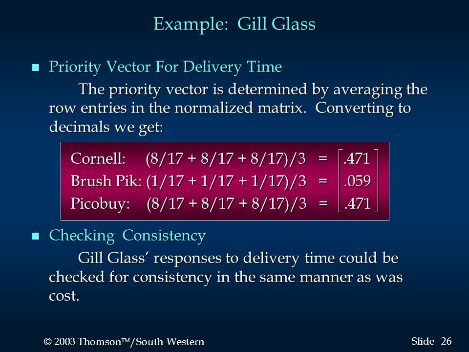 26 © 2003 Thomson  /South-Western Slide Example: Gill Glass n Priority Vector For Delivery Time The priority vector is determined by averaging the row entries in the normalized matrix.