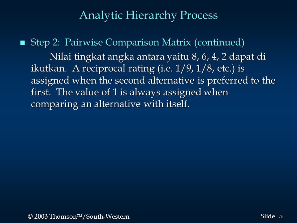 5 5 © 2003 Thomson  /South-Western Slide Analytic Hierarchy Process n Step 2: Pairwise Comparison Matrix (continued) Nilai tingkat angka antara yait